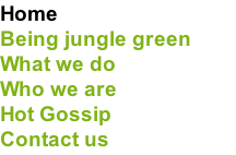 Home Being jungle green What we do Who we are Hot Gossip Contact us